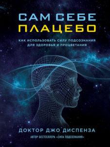 Купить электронную книгу книгу Джо Диспенза. Сам себе плацебо. Как использовать силу подсознания для здоровья и процветания